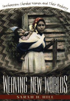 Weaving New Worlds: Southeastern Cherokee Women and Their Basketry 9780807823453