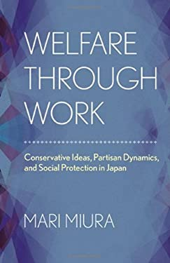 Welfare Through Work: Conservative Ideas, Partisan Dynamics, and Social Protection in Japan 9780801451058