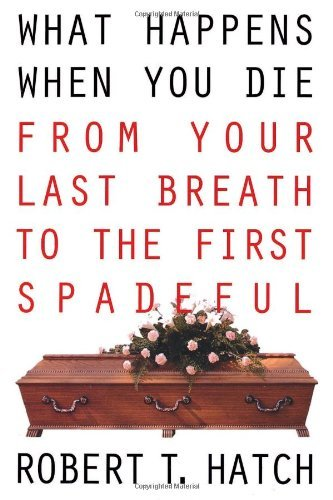 What Happens When You Die: From Your Last Breath to the First Spadeful 9780806516677