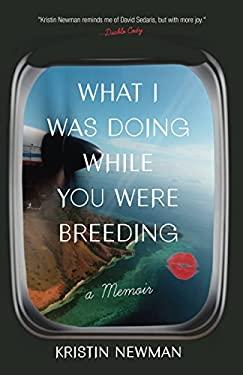 What I Was Doing While You Were Breeding : A Memoir