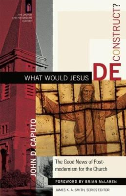 What Would Jesus Deconstruct?: The Good News of Postmodernity for the Church 9780801031366