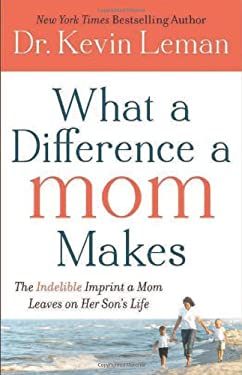 What a Difference a Mom Makes: The Indelible Imprint a Mom Leaves on Her Son's Life 9780800721732