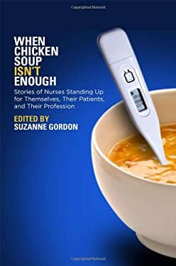 When Chicken Soup Isn't Enough: Stories of Nurses Standing Up for Themselves, Their Patients, and Their Profession 9780801448942