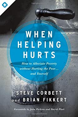 When Helping Hurts : How to Alleviate Poverty Without Hurting the Poor ... and Yourself