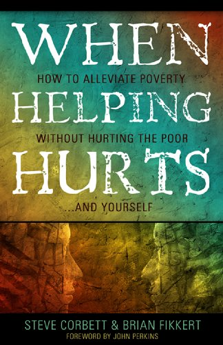 When Helping Hurts: How to Alleviate Poverty Without Hurting the Poor... and Yourself 9780802457059
