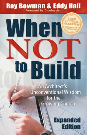 When Not to Build, Exp. Ed.: An Architect's Unconventional Wisdom for the Growing Church