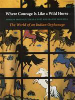 Where Courage Is Like a Wild Horse: The World of an Indian Orphanage 9780803292888