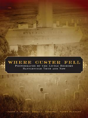 Where Custer Fell: Photographs of the Little Bighorn Battlefield Then and Now 9780806136660