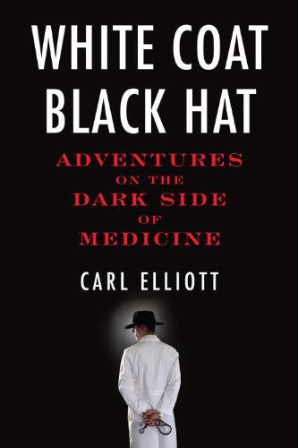 White Coat, Black Hat: Adventures on the Dark Side of Medicine 9780807061442