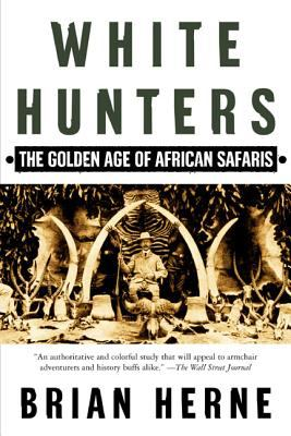 White Hunters: The Golden Age of African Safaris 9780805067361
