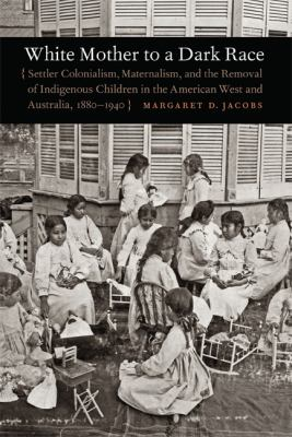 White Mother to a Dark Race: Settler Colonialism, Maternalism, and the Removal of Indigenous Children in the American West and Australia, 1880-1940 9780803211001