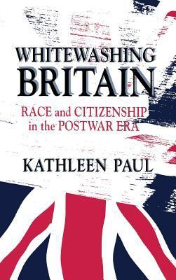 Whitewashing Britain: Race and Citizenship in the Postwar Era 9780801433481