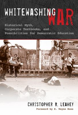 Whitewashing War: Historical Myth, Corporate Textbooks, and Possibilities for Democratic Education 9780807750445