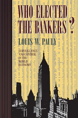 Who Elected the Bankers?: Surveillance and Control in the World Economy 9780801483752