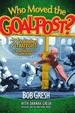 Who Moved the Goalpost?: Seven Winning Strategies in the Sexual Integrity Game Plan 9780802483317