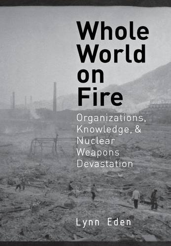 Whole World on Fire: Organizations, Knowledge, and Nuclear Weapons Devastation 9780801435782