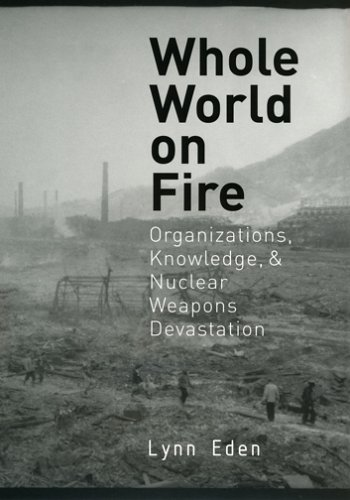 Whole World on Fire: Organizations, Knowledge, and Nuclear Weapons Devastation 9780801472893