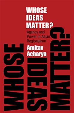 Whose Ideas Matter?: Agency and Power in Asian Regionalism 9780801447518