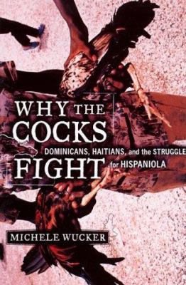 Why the Cocks Fight: Dominicans, Haitians, and the Struggle for Hispaniola 9780809037193