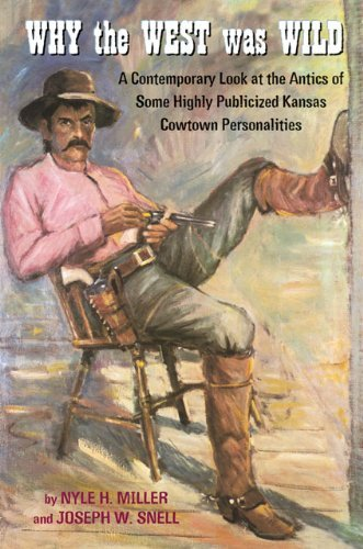 Why the West Was Wild: A Contemporary Look at the Antics of Some Highly Publicized Kansas Cowtown Personalities 9780806135267