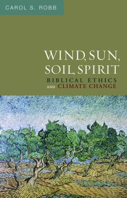 Wind, Sun, Soil, Spirit: Biblical Ethics and Climate Change 9780800697068