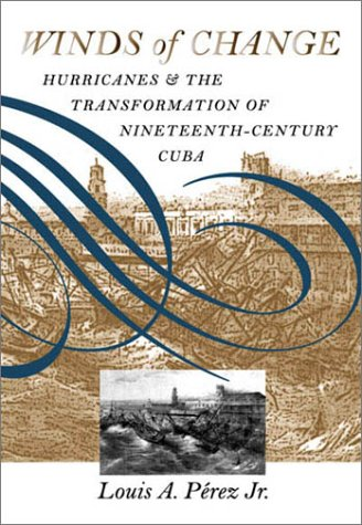 Winds of Change: Hurricanes and the Transformation of Nineteenth-Century Cuba 9780807826133