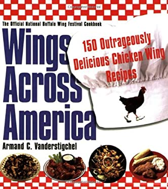 Wings Across America: 150 Outrageously Delicious Chicken-Wing Recipes: 150 Outrageously Delicious Chicken Wings Recipes 9780806526133