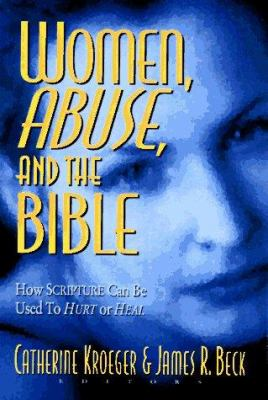Women, Abuse, and the Bible: How Scripture Can Be Used to Hurt or to Heal 9780801057076