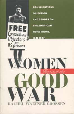 Women Against the Good War: Conscientious Objection and Gender on the American Home Front, 1941-1947 9780807823668