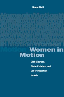 Women in Motion: Globalization, State Policies, and Labor Migration in Asia 9780804746380