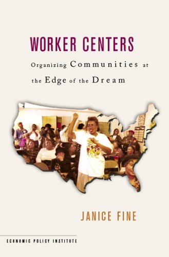 Worker Centers: Organizing Communities at the Edge of the Dream 9780801472572