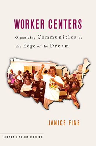 Worker Centers: Organizing Communities at the Edge of the Dream 9780801444234