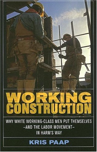 Working Construction: Why White Working-Class Men Put Themselves--And the Labor Movement--In Harm's Way 9780801472862