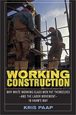 Working Construction: Why White Working-Class Men Put Themselves-And the Labor Movement-In Harm's Way 9780801444678