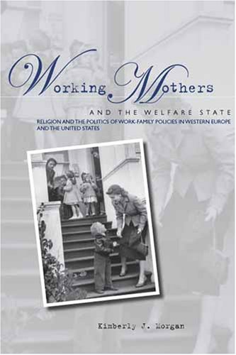 Working Mothers and the Welfare State: Religion and the Politics of Work-Family Policies in Western Europe and the United States 9780804754149