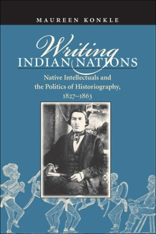Writing Indian Nations: Native Intellectuals and the Politics of Historiography, 1827-1863 9780807854921
