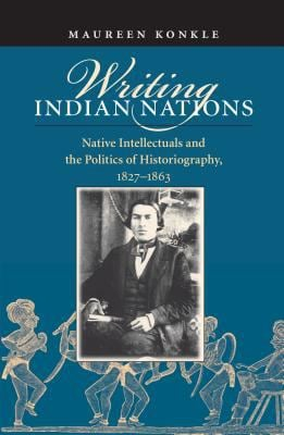 Writing Indian Nations: Native Intellectuals and the Politics of Historiography, 1827-1863 9780807828229