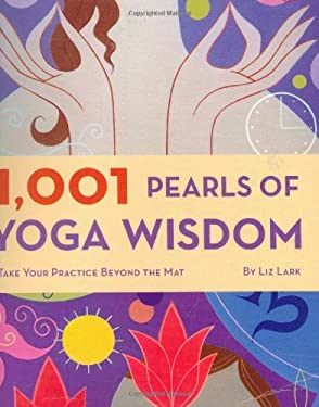 1,001 Pearls of Yoga Wisdom: Take Your Practice Beyond the Mat 9780811863582
