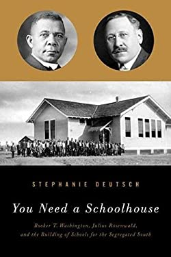 You Need a Schoolhouse: Booker T. Washington, Julius Rosenwald, and the Building of Schools for the Segregated South 9780810127906