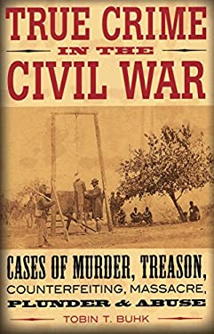 True Crime in the Civil War: Cases of Murder, Treason, Counterfeiting, Massacre, Plunder & Abuse 9780811710190