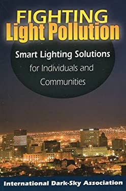 Fighting Light Pollution: Smart Lighting Solutions for Individuals and Communities 9780811736374
