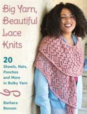 Big Yarn, Beautiful Lace Knits: 20 Shawls, Hats, Ponchos, and More in Bulky Yarn