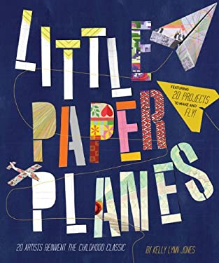 Little Paper Planes: 20 Artists Reinvent the Childhood Classic 9780811879071