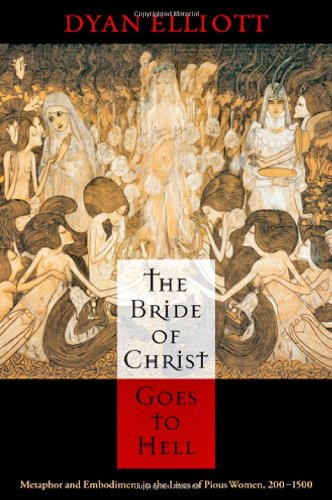 The Bride of Christ Goes to Hell: Metaphor and Embodiment in the Lives of Pious Women, 200-1500 9780812243581