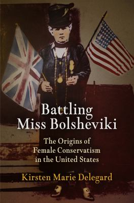 Battling Miss Bolsheviki: The Origins of Female Conservatism in the United States 9780812243666