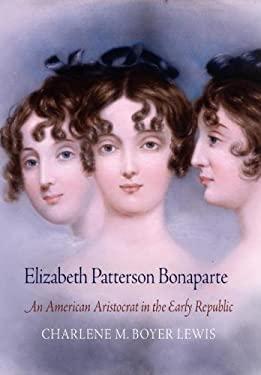 Elizabeth Patterson Bonaparte: An American Aristocrat in the Early Republic 9780812244304