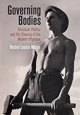 Governing Bodies: American Politics and the Shaping of the Modern Physique (Politics and Culture in Modern America)
