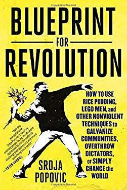 Blueprint for Revolution: How to Use Rice Pudding, Lego Men, and Other Nonviolent Techniques to Galvanize Communities, Overthrow Dictators, or Simply