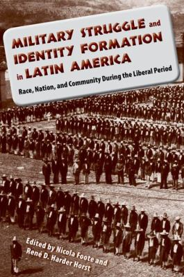 Military Struggle and Identity Formation in Latin America: Race, Nation, and Community During the Liberal Period 9780813034874