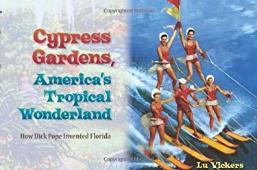 Cypress Gardens, America's Tropical Wonderland: How Dick Pope Invented Florida 9780813034997